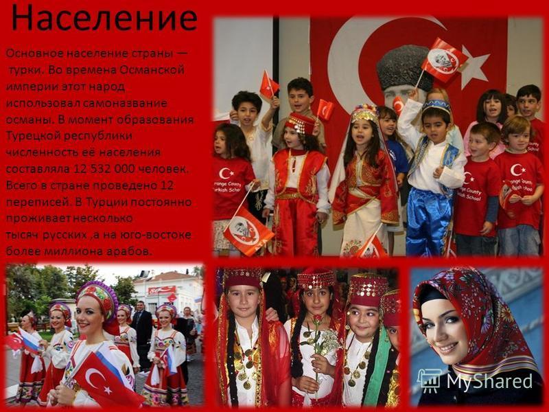 Население Основное население страны турки. Во времена Османской империи этот народ использовал самоназвание османы. В момент образования Турецкой республики численность её населения составляла 12 532 000 человек. Всего в стране проведено 12 переписей
