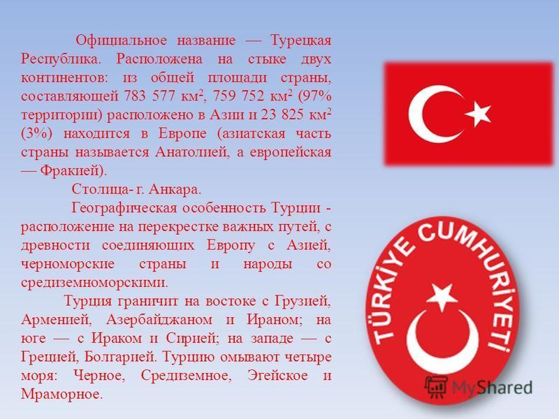 Официальное название Турецкая Республика. Расположена на стыке двух континентов: из общей площади страны, составляющей 783 577 км 2, 759 752 км 2 (97% территории) расположено в Азии и 23 825 км 2 (3%) находится в Европе (азиатская часть страны называ