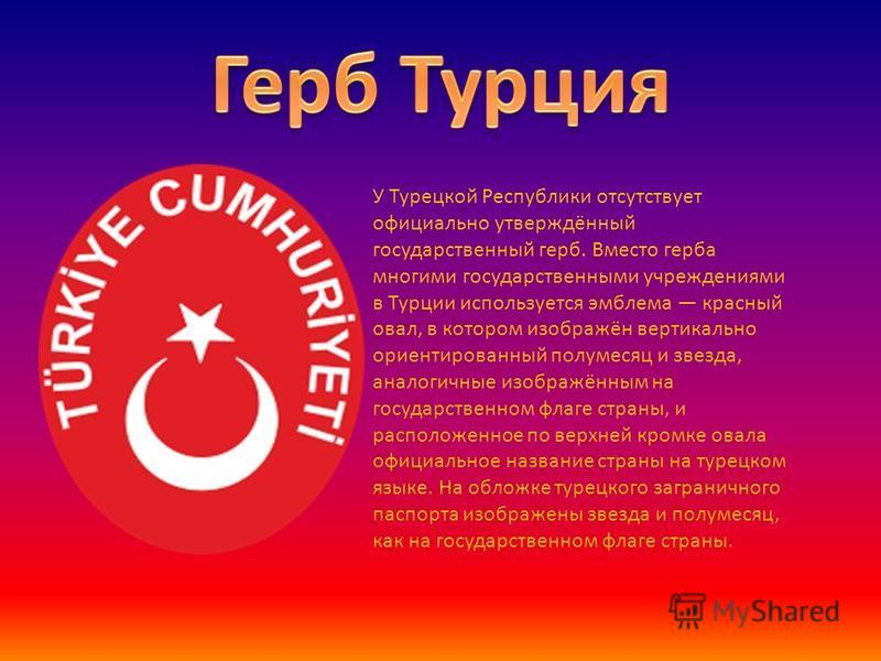 У Турецкой Республики отсутствует официально утверждённый государственный герб. Вместо герба многими государственными учреждениями в Турции используется эмблема красный овал, в котором изображён вертикально ориентированный полумесяц и звезда, аналоги