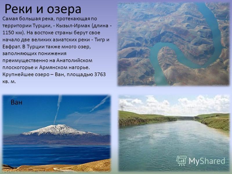 Реки и озера Самая большая река, протекающая по территории Турции, - Кызыл-Ирмак (длина - 1150 км). На востоке страны берут свое начало две великих азиатских реки - Тигр и Евфрат. В Турции также много озер, заполняющих понижения преимущественно на Ан