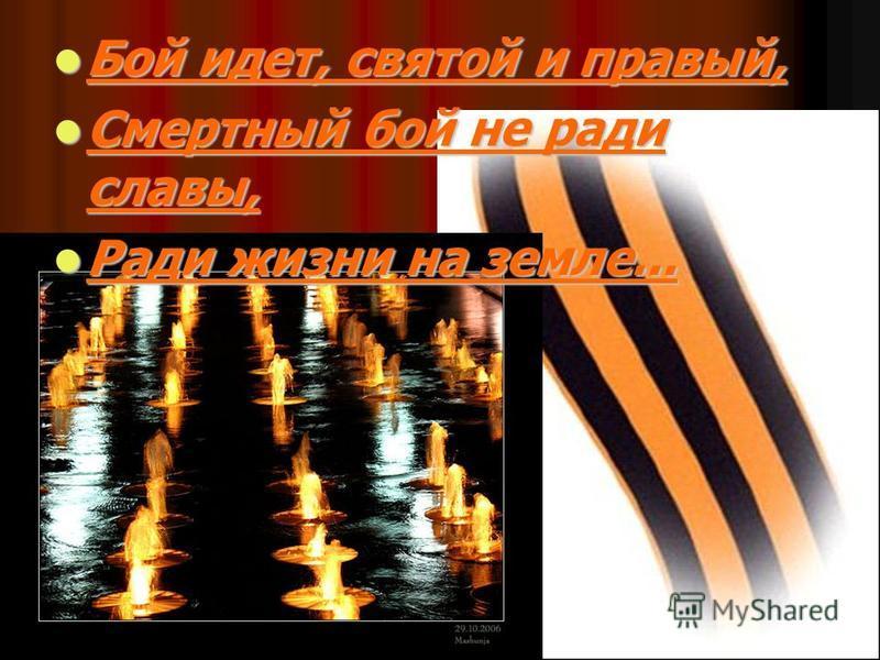 Бой идет, святой и правый, Бой идет, святой и правый, Смертный бой не ради славы, Смертный бой не ради славы, Ради жизни на земле... Ради жизни на земле...