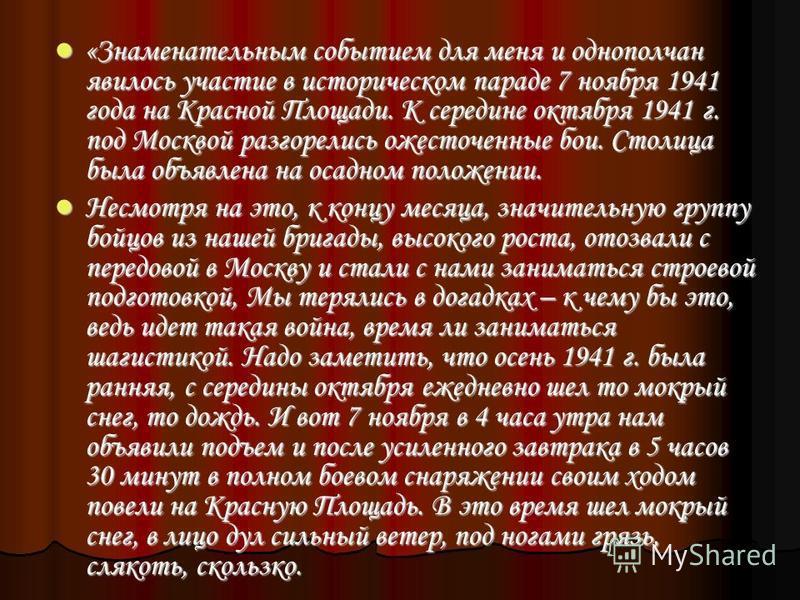 «Знаменательным событием для меня и однополчан явилось участие в историческом параде 7 ноября 1941 года на Красной Площади. К середине октября 1941 г. под Москвой разгорелись ожесточенные бои. Столица была объявлена на осадном положении. «Знаменатель