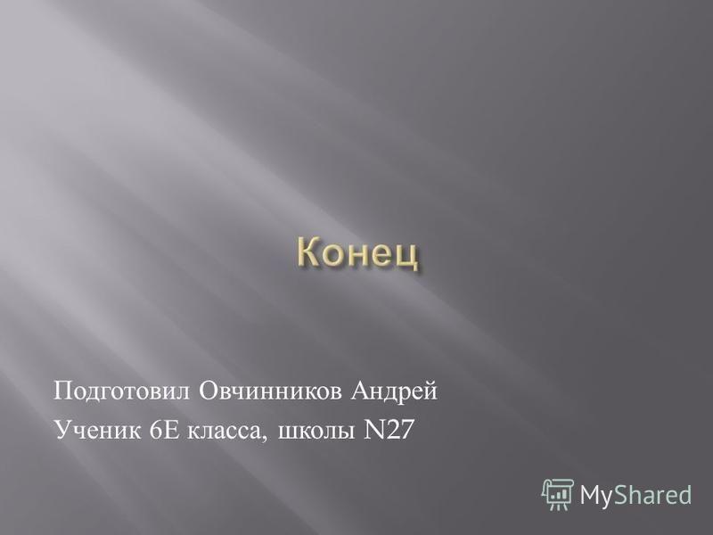 Подготовил Овчинников Андрей Ученик 6 Е класса, школы N27