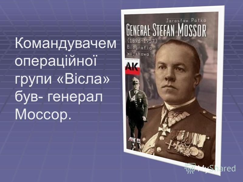 Командувачем операційної групи «Вісла» був- генерал Моссор.
