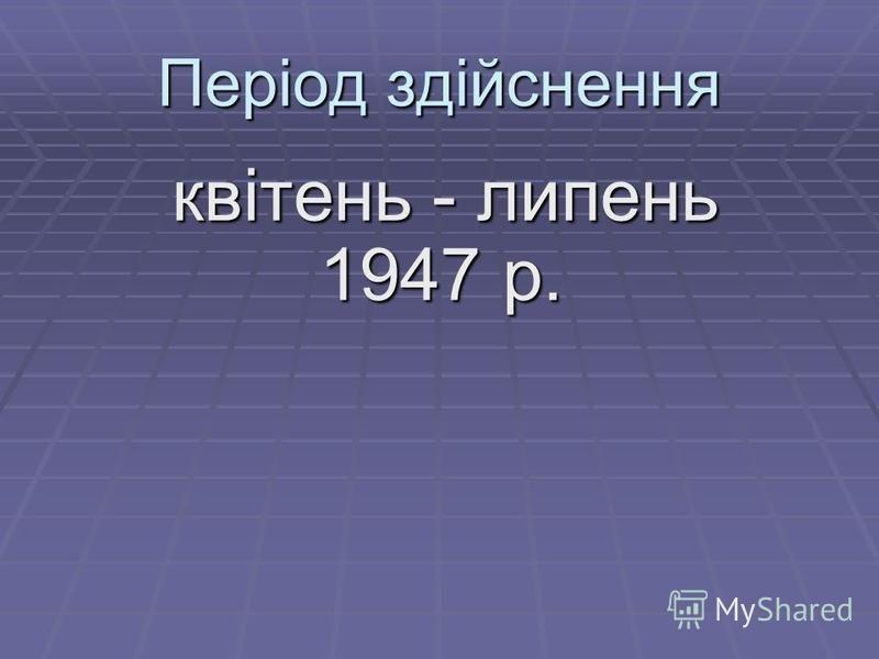 Період здійснення квітень - липень 1947 р. квітень - липень 1947 р.