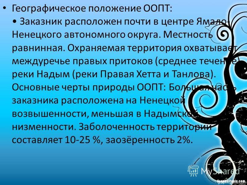 Географическое положение ООПТ: Заказник расположен почти в центре Ямало- Ненецкого автономного округа. Местность равнинная. Охраняемая территория охватывает междуречье правых притоков (среднее течение) реки Надым (реки Правая Хетта и Танлова). Основн