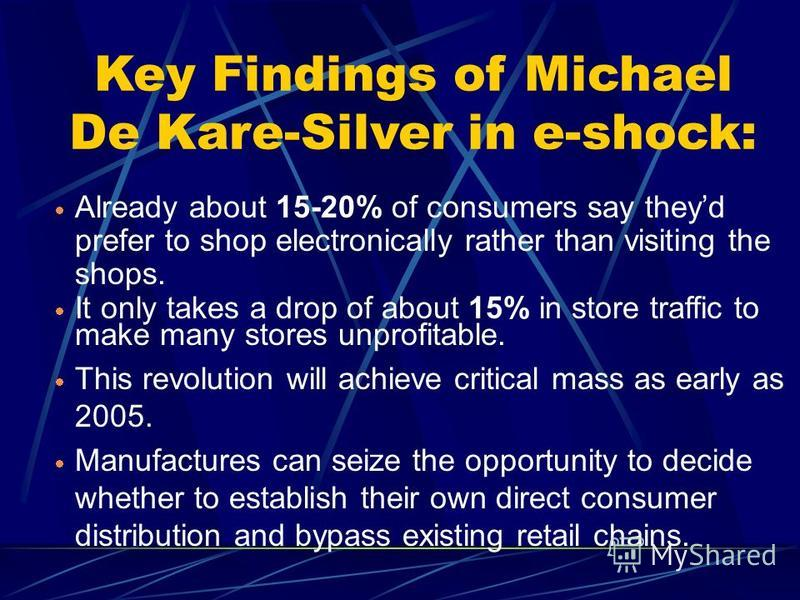 Key Findings of Michael De Kare-Silver in e-shock: Already about 15-20% of consumers say theyd prefer to shop electronically rather than visiting the shops. It only takes a drop of about 15% in store traffic to make many stores unprofitable. This rev