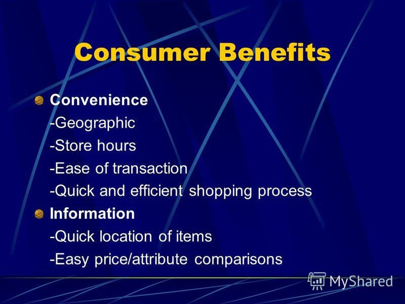 Consumer Benefits Convenience -Geographic -Store hours -Ease of transaction -Quick and efficient shopping process Information -Quick location of items -Easy price/attribute comparisons