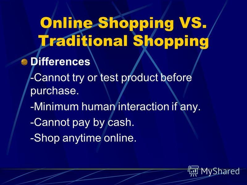 Online Shopping VS. Traditional Shopping Differences -Cannot try or test product before purchase. -Minimum human interaction if any. -Cannot pay by cash. -Shop anytime online.