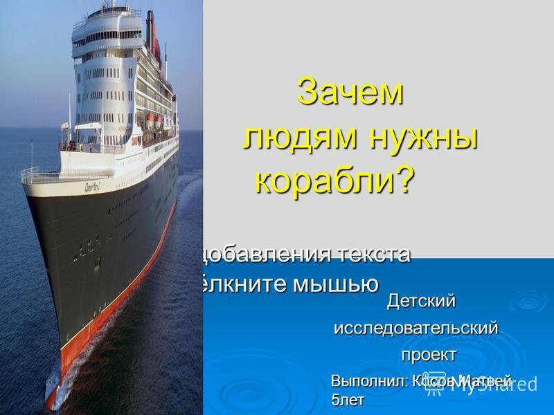 Для добавления текста щёлкните мышью Зачем людям нужны корабли? Зачем людям нужны корабли? Детский Детский исследовательский исследовательский проект проект Выполнил: Косов Матвей 5 лет Выполнил: Косов Матвей 5 лет
