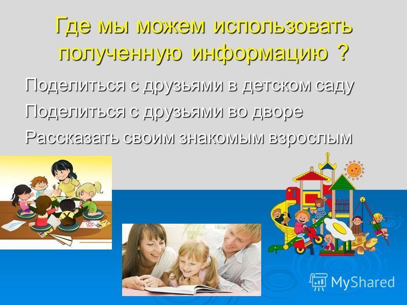 Где мы можем использовать полученную информацию ? Поделиться с друзьями в детском саду Поделиться с друзьями во дворе Рассказать своим знакомым взрослым
