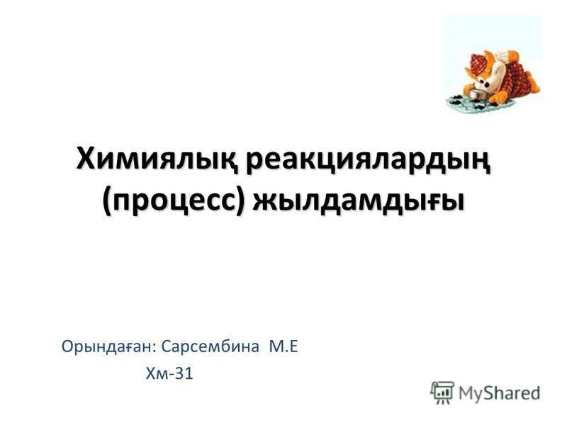 Химиялық реакциялардың (процесс) жылдамдығы Орындаған: Сарсембина М.Е Хм-31