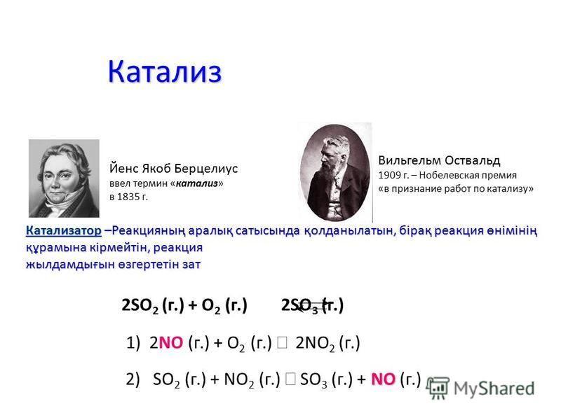 Катализ Йенс Якоб Берцелиус ввел термин «катализ» в 1835 г. Катализатор –Реакцияның аралық сатысында қолданылатын, бірақ реакция өнімінің құрамына кірмейтін, реакция жылдамдығын өзгертетін зат 2SO 2 (г.) + O 2 (г.) 2SO 3 (г.) NO 2) SO 2 (г.) + NO 2 (