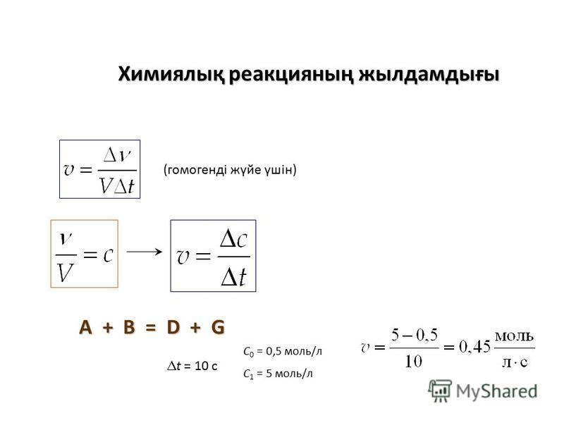 Химиялық реакция наң жылдамдығы (гомогенді жүйе үшін) A + B = D + G C 0 = 0,5 моль/л C 1 = 5 моль/л t = 10 c