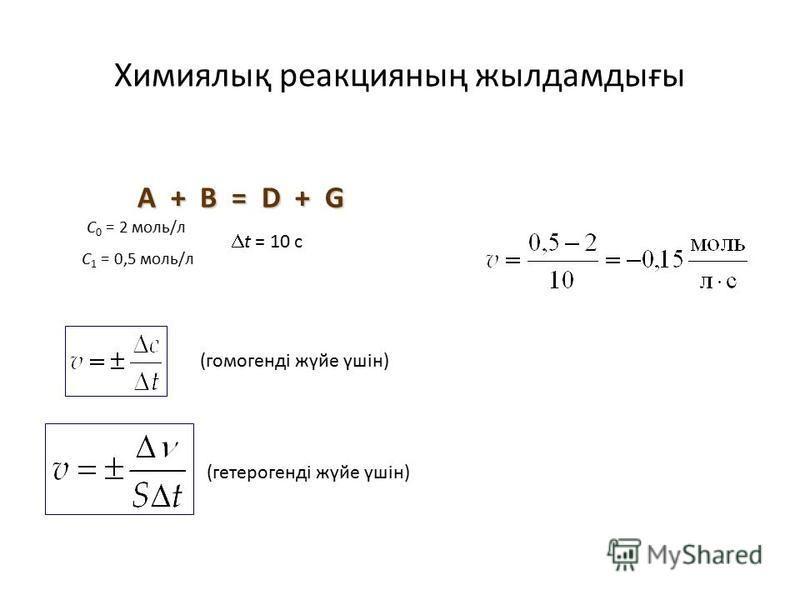 Химиялық реакция наң жылдамдығы (гомогенді жүйе үшін) A + B = D + G C 0 = 2 моль/л C 1 = 0,5 моль/л t = 10 c (гетерогенді жүйе үшін)