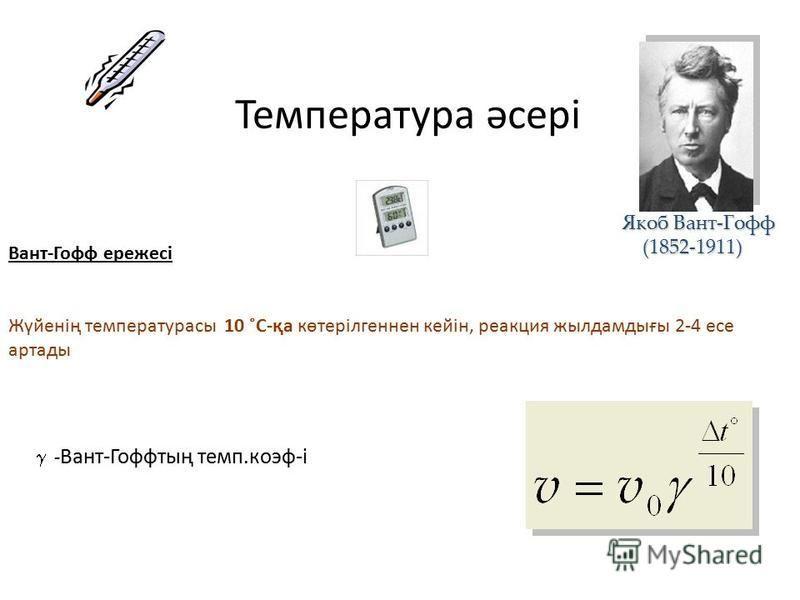Температура әсері Вант-Гофф ережесі Жүйенің температурасы 10 ˚С-қа көтерілгеннен кейін, реакция жылдамдығы 2-4 эссе аркады - Вант-Гоффтың темп.коэф-і Якоб Вант-Гофф (1852-1911) (1852-1911)