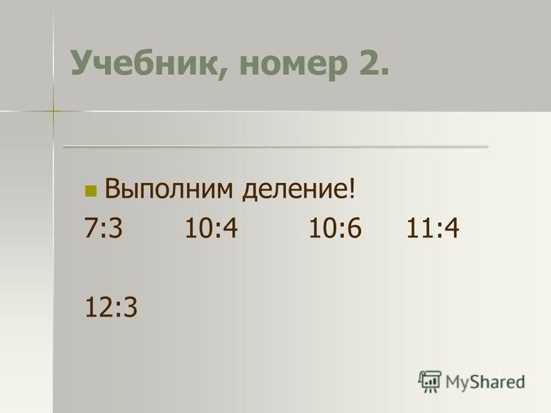 Учебник, номер 2. Выполним деление! 7:3 10:4 10:6 11:4 12:3