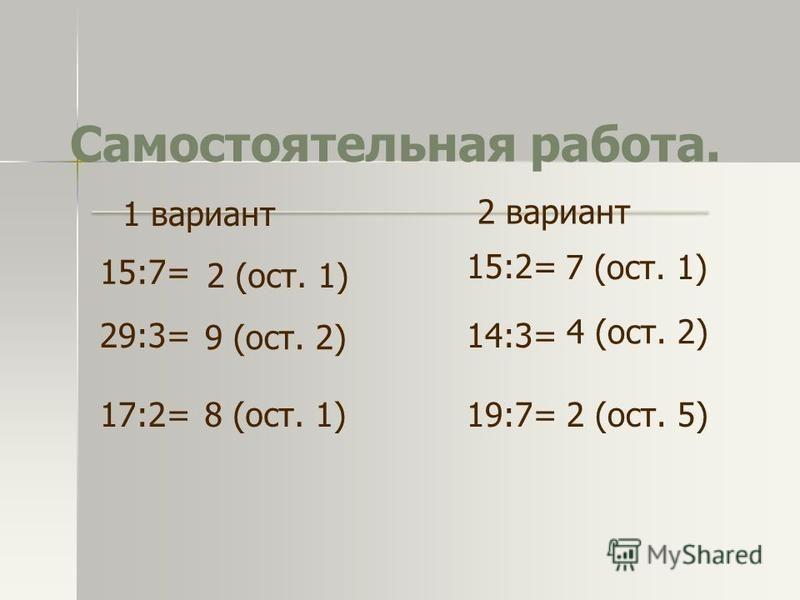 Самостоятельная работа. 15:7= 29:3= 17:2= 14:3= 19:7= 15:2= 2 (ост. 1) 9 (ост. 2) 8 (ост. 1) 7 (ост. 1) 4 (ост. 2) 2 (ост. 5) 1 вариант 2 вариант