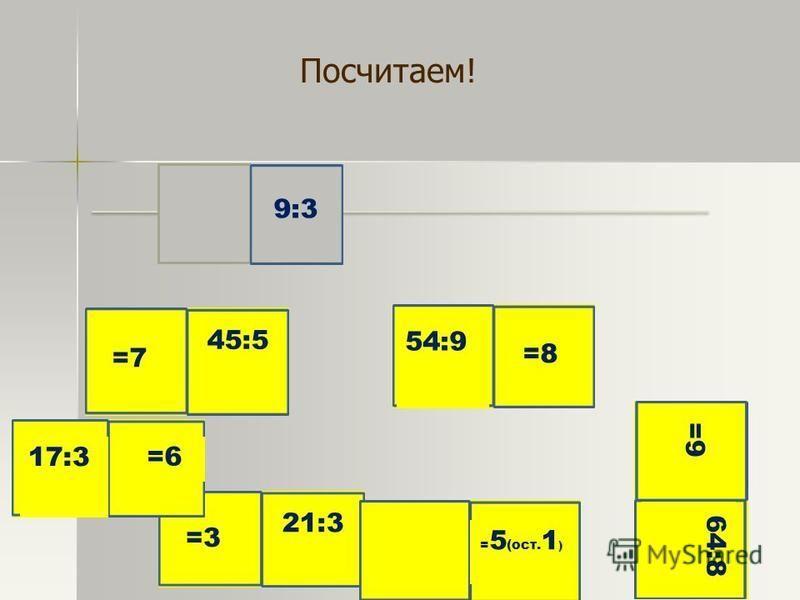9:3 =3 21:3 =7 45:5 54:9 =8 =9 64:8 17:3 =6 = 5 (ост. 1 ) Посчитаем!