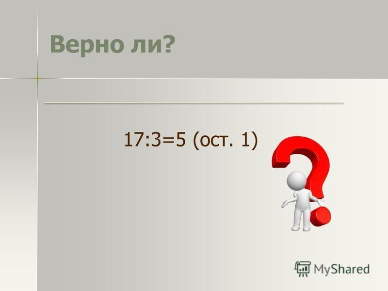 Верно ли? 17:3=5 (ост. 1)