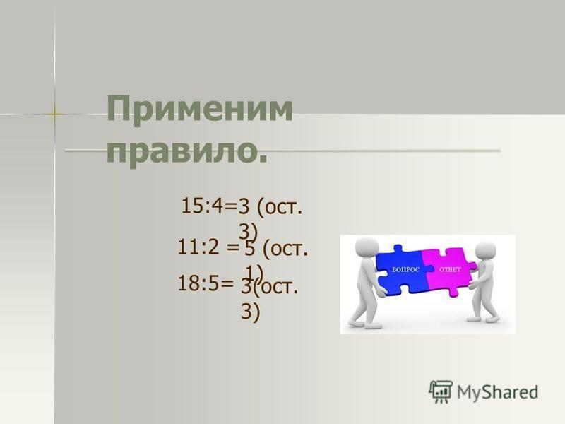 Применим правило. 15:4= 11:2 = 18:5= 3 (ост. 3) 5 (ост. 1) 3(ост. 3)