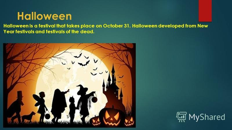 Halloween Halloween is a festival that takes place on October 31. Halloween developed from New Year festivals and festivals of the dead.