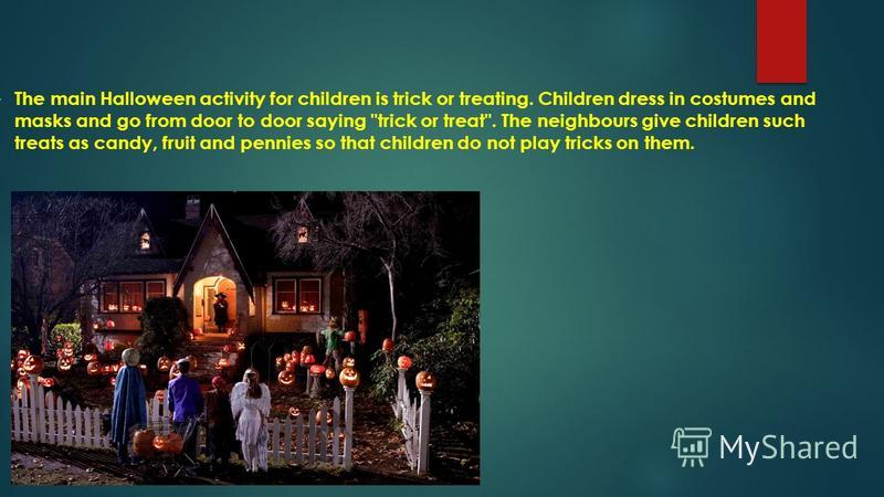 The main Halloween activity for children is trick or treating. Children dress in costumes and masks and go from door to door saying