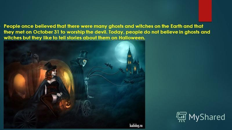 People once believed that there were many ghosts and witches on the Earth and that they met on October 31 to worship the devil. Today, people do not believe in ghosts and witches but they like to tell stories about them on Halloween.