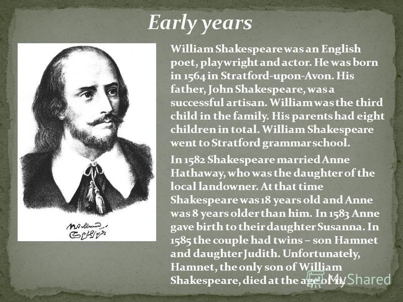 William Shakespeare was an English poet, playwright and actor. He was born in 1564 in Stratford-upon-Avon. His father, John Shakespeare, was a successful artisan. William was the third child in the family. His parents had eight children in total. Wil