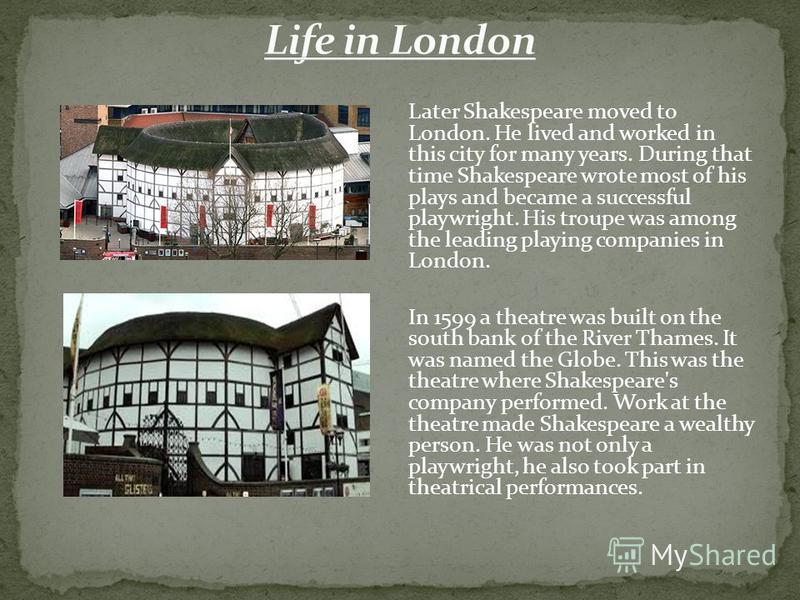Later Shakespeare moved to London. He lived and worked in this city for many years. During that time Shakespeare wrote most of his plays and became a successful playwright. His troupe was among the leading playing companies in London. In 1599 a theat