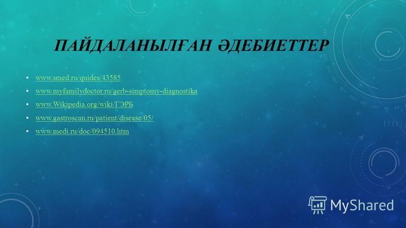 ПАЙДАЛАНЫЛҒАН ӘДЕБИЕТТЕР www.smed.ru/quides/43585 www.myfamilydoctor.ru/gerb-simptomy-diagnostika www.Wikipedia.org/wiki/ГЭРБ www.Wikipedia.org/wiki/ГЭРБ www.gastroscan.ru/patient/disease/05/ www.medi.ru/doc/094510.htm