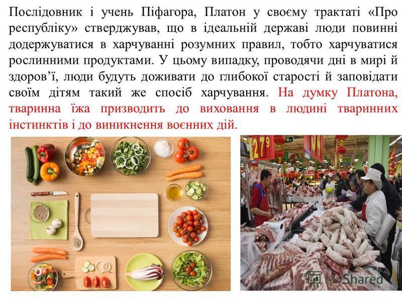 Послідовник і учень Піфагора, Платон у своєму трактаті «Про республіку» стверджував, що в ідеальній державі люди повинні додержуватися в харчуванні розумних правил, тобто харчуватися рослинними продуктами. У цьому випадку, проводячи дні в мирі й здор
