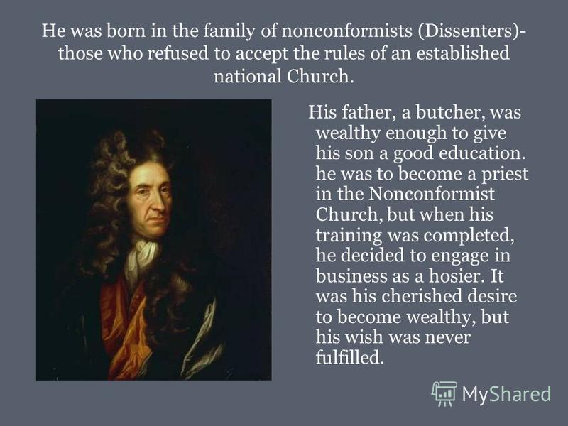 He was born in the family of nonconformists (Dissenters)- those who refused to accept the rules of an established national Church. His father, a butcher, was wealthy enough to give his son a good education. he was to become a priest in the Nonconform