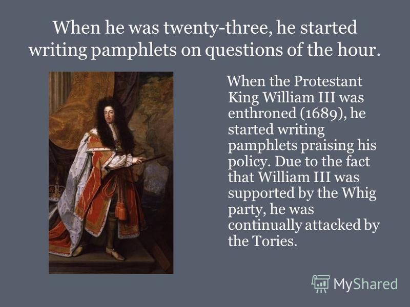 When he was twenty-three, he started writing pamphlets on questions of the hour. When the Protestant King William III was enthroned (1689), he started writing pamphlets praising his policy. Due to the fact that William III was supported by the Whig p