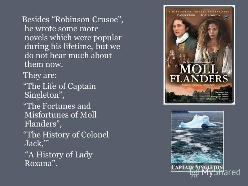 Besides Robinson Crusoe, he wrote some more novels which were popular during his lifetime, but we do not hear much about them now. They are: The Life of Captain Singleton, The Fortunes and Misfortunes of Moll Flanders, The History of Colonel Jack, A