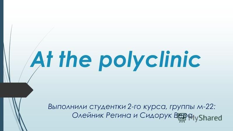 At the polyclinic Выполнили студентки 2-го курса, группы м-22: Олейник Регина и Сидорук Вера