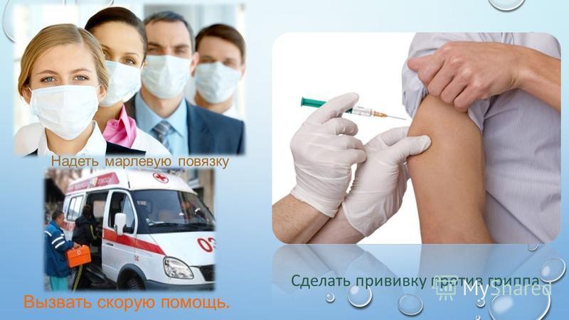 Вызвать скорую помощь. Надеть марлевую повязку Сделать прививку против гриппа