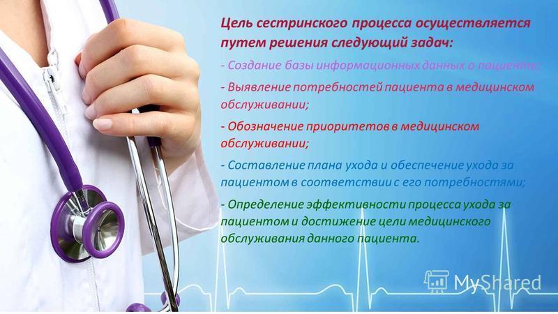 Цель сестринского процесса осуществляется путем решения следующий задач: - Создание базы информационных данных о пациенте; - Выявление потребностей пациента в медицинском обслуживании; - Обозначение приоритетов в медицинском обслуживании; - Составлен