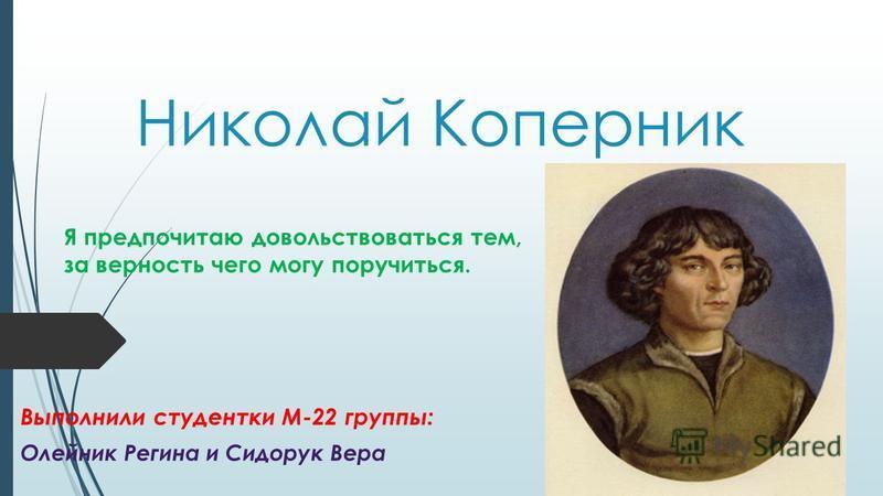 Николай Коперник Выполнили студентки М-22 группы: Олейник Регина и Сидорук Вера Я предпочитаю довольствоваться тем, за верность чего могу поручиться.