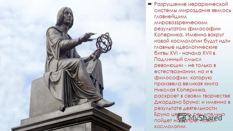 Разрушение иерархической системы мироздания явилось главнейшим мировоззренческим результатом философии Коперника. Именно вокруг новой космологии будут идти главные идеологические битвы XVI - начала XVII в. Подлинный смысл революции - не только в есте