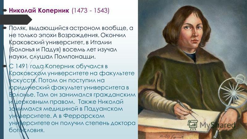 Николай Коперник (1473 - 1543) Поляк, выдающийся астроном вообще, а не только эпохи Возрождения. Окончил Краковский университет, в Италии (Болонья и Падуя) восемь лет изучал науки, слушал Помпонацци. С 1491 года Коперник обучался в Краковском универс