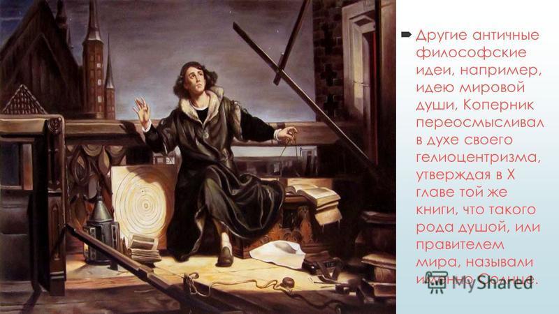 Другие античные философские идеи, например, идею мировой души, Коперник переосмысливал в духе своего гелиоцентризма, утверждая в X главе той же книги, что такого рода душой, или правителем мира, называли именно Солнце.