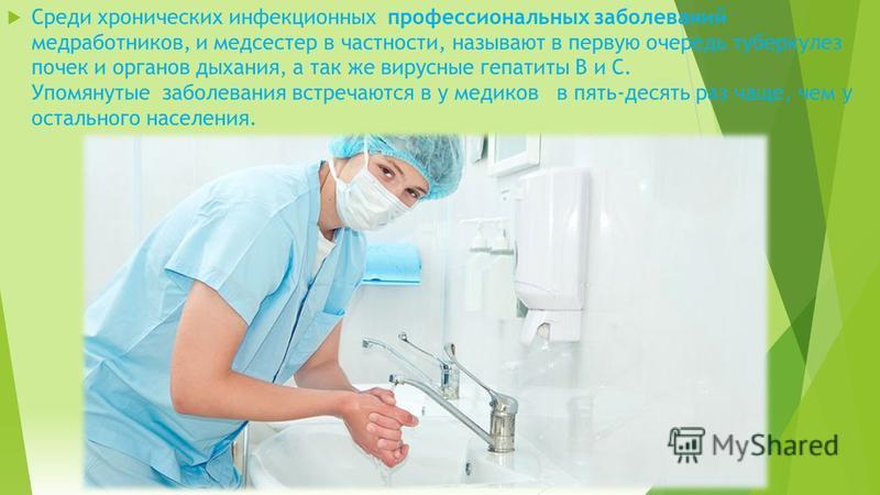Среди хронических инфекционных профессиональных заболеваний медработников, и медсестер в частности, называют в первую очередь туберкулез почек и органов дыхания, а так же вирусные гепатиты В и С. Упомянутые заболевания встречаются в у медиков в пять-
