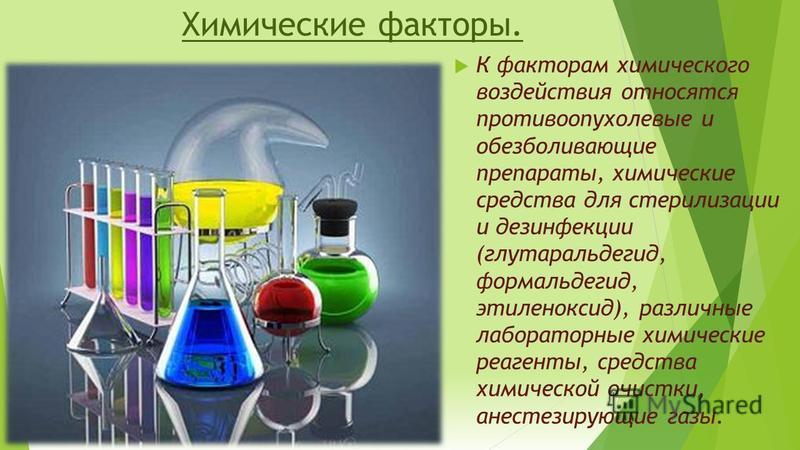Химические факторы. К факторам химического воздействия относятся противоопухолевые и обезболивающие препараты, химические средства для стерилизации и дезинфекции (глутаральдегид, формальдегид, этиленоксид), различные лабораторные химические реагенты,
