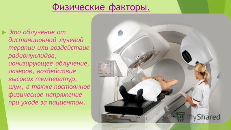 Физические факторы. Это облучение от дистанционной лучевой терапии или воздействие радионуклидов, ионизирующее облучение, лазеров, воздействие высоких температур, шум, а также постоянное физическое напряжение при уходе за пациентом.