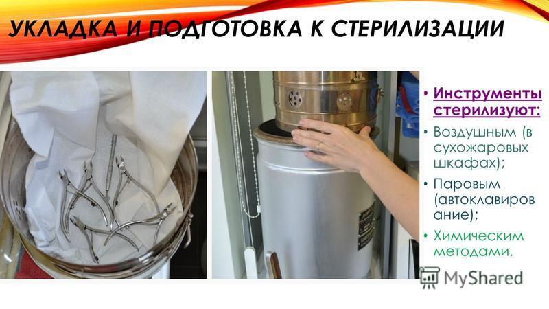 УКЛАДКА И ПОДГОТОВКА К СТЕРИЛИЗАЦИИ Инструменты стерилизуют: Воздушным (в сухожаровых шкафах); Паровым (автоклавирование); Химическим методами.