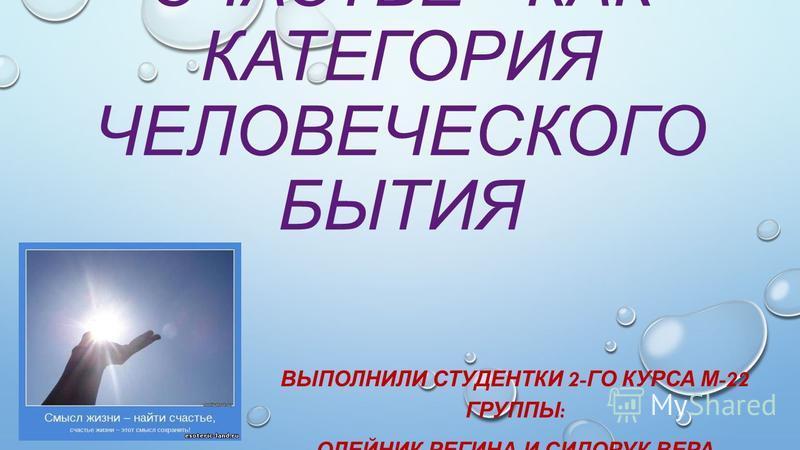 СЧАСТЬЕ - КАК КАТЕГОРИЯ ЧЕЛОВЕЧЕСКОГО БЫТИЯ ВЫПОЛНИЛИ СТУДЕНТКИ 2- ГО КУРСА М -22 ГРУППЫ : ОЛЕЙНИК РЕГИНА И СИДОРУК ВЕРА
