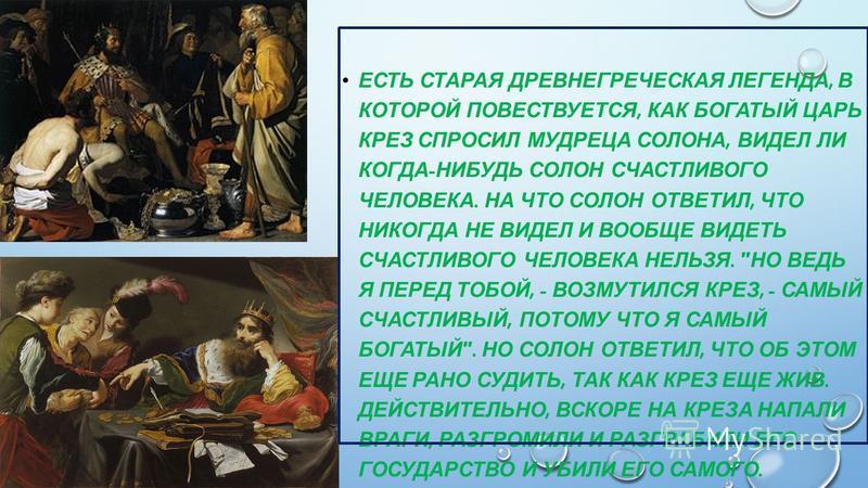 ЕСТЬ СТАРАЯ ДРЕВНЕГРЕЧЕСКАЯ ЛЕГЕНДА, В КОТОРОЙ ПОВЕСТВУЕТСЯ, КАК БОГАТЫЙ ЦАРЬ КРЕЗ СПРОСИЛ МУДРЕЦА СОЛОНА, ВИДЕЛ ЛИ КОГДА - НИБУДЬ СОЛОН СЧАСТЛИВОГО ЧЕЛОВЕКА. НА ЧТО СОЛОН ОТВЕТИЛ, ЧТО НИКОГДА НЕ ВИДЕЛ И ВООБЩЕ ВИДЕТЬ СЧАСТЛИВОГО ЧЕЛОВЕКА НЕЛЬЗЯ.