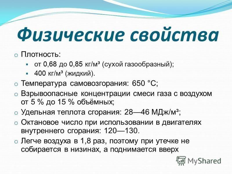Физические свойства o Плотность: от 0,68 до 0,85 кг/м³ (сухой газообразный); 400 кг/м³ (жидкий). o Температура самовозгорания: 650 °C; o Взрывоопасные концентрации смеси газа с воздухом от 5 % до 15 % объёмных; o Удельная теплота сгорания: 2846 МДж/м