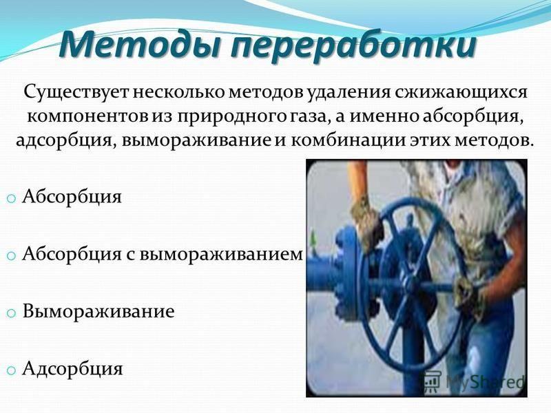 Методы переработки Методы переработки Существует несколько методов удаления сжижающихся компонентов из природного газа, а именно абсорбция, адсорбция, вымораживание и комбинации этих методов. o Абсорбция o Абсорбция с вымораживанием o Вымораживание o